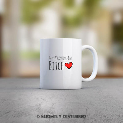 Happy Valentines Day Bitch Mug - Rude Valentines - Slightly Disturbed