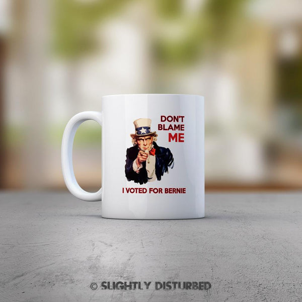 Don't Blame Me I Voted For Bernie Mug - Novelty Gifts - Slightly Disturbed