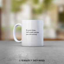 Load image into Gallery viewer, To Save Time Let's Just Assume You Are Wrong - Novelty Gift Mug - Slightly Disturbed
