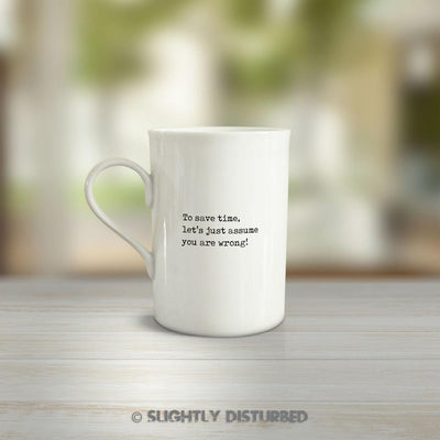 To Save Time Let's Just Assume You Are Wrong - Novelty Gift Mug - Slightly Disturbed