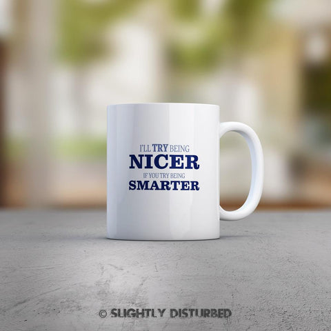 I'll Try Being Nicer If You Try Being Smarter Novelty Mug - Slightly Disturbed
