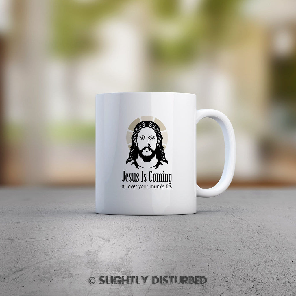 Jesus Is Coming, All Over Your Mum's Tits Mug - Rude Mugs - Slightly Disturbed