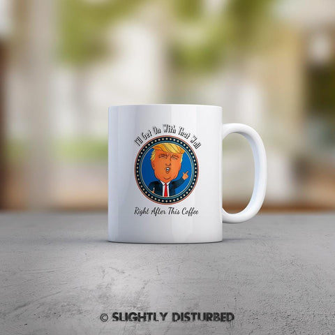 Donald Trump's Wall Mug. Novelty Trump gift mug with I'll Get On With This Wall, Right After This Coffee - Slightly Disturbed