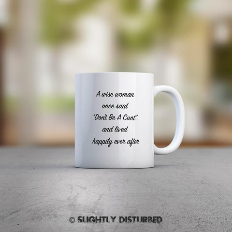 A Wise Woman Once Said Don't Be A Cunt Mug - Rude Mugs - Slightly Disturbed
