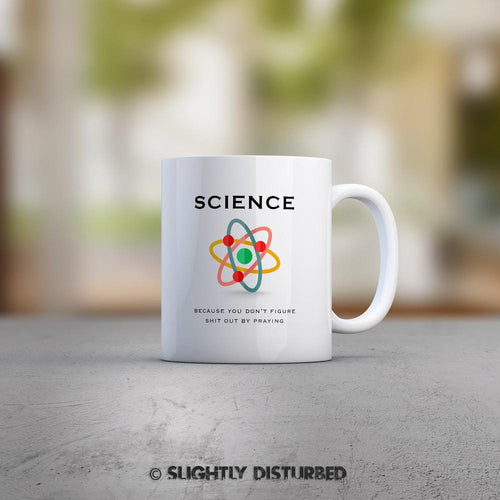 Science - Because You Don't Figure Shit Out By Praying Mug - Geeky Gifts - Slightly Disturbed