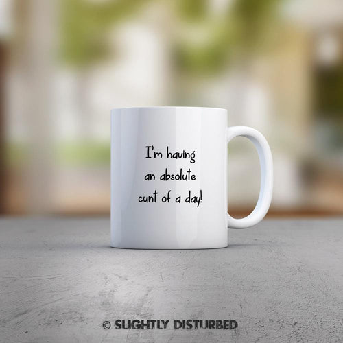 I'm Having An Absolute Cunt Of A Day Mug - Rude Mugs - Slightly Disturbed