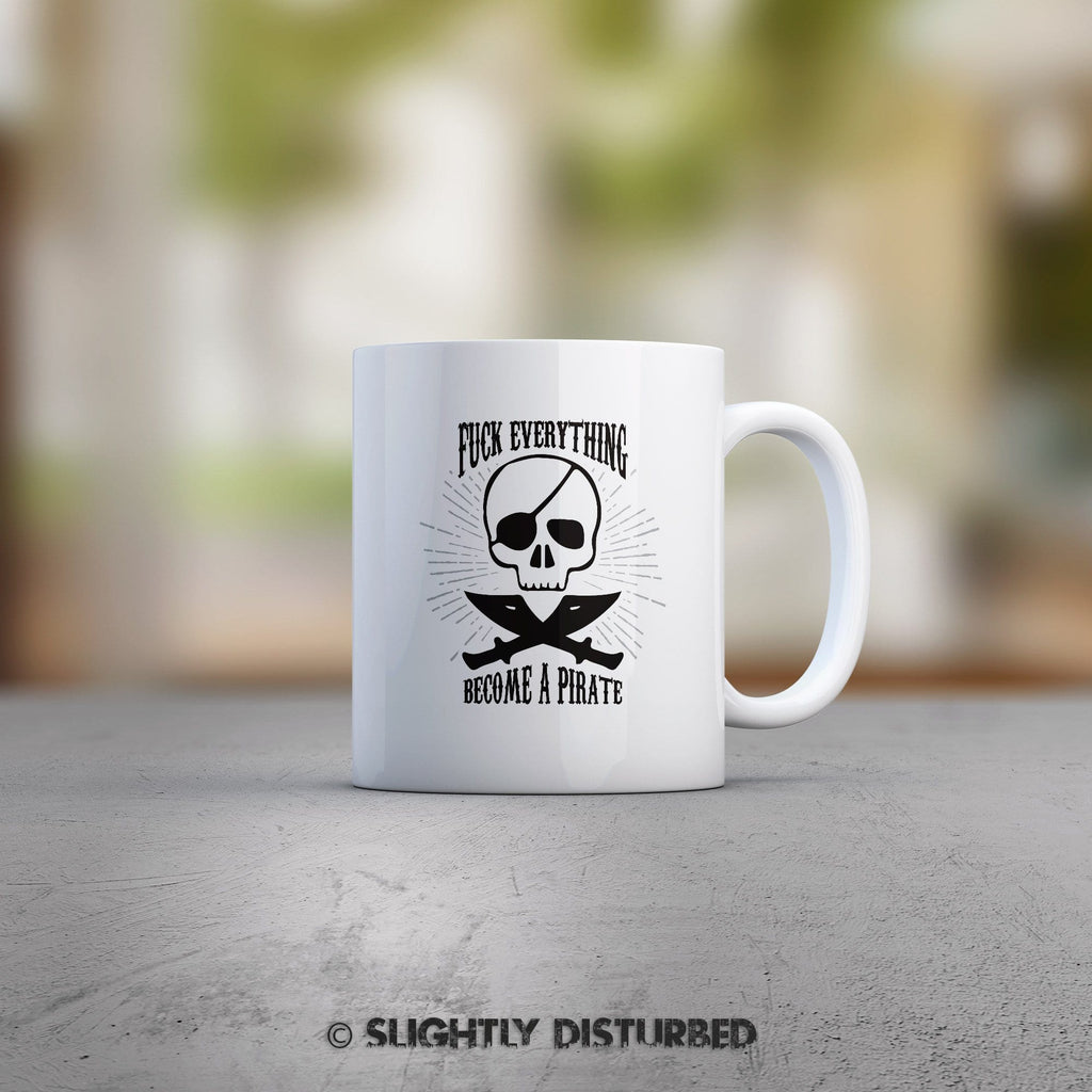 Fuck Everything And Become A Pirate Mug - Mugs - Slightly Disturbed