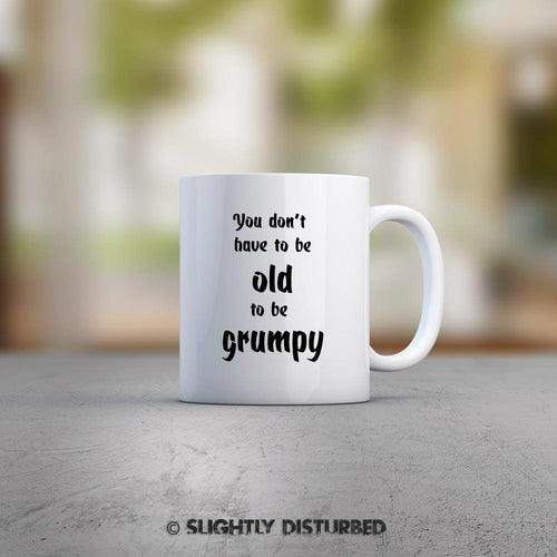 You Don't Have To Be Old To Be Grumpy Mug - Novelty Mugs - Slightly Disturbed