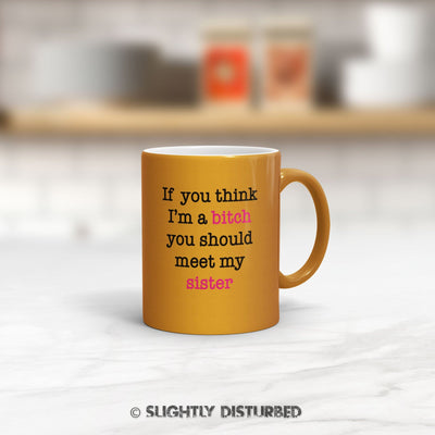 If You Think I'm a Bitch - Sister Mug - Rude Mugs - Slightly Disturbed