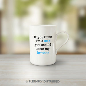 If You Think I'm a Dick - Brother Mug - Rude Mugs - Slightly Disturbed
