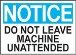 Notice Do Not Leave Machine Unattened Sign