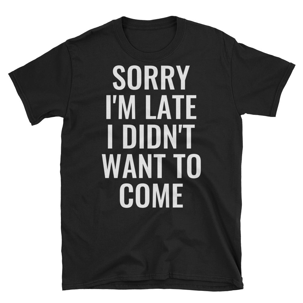 Sorry I'm Late I Didn't Want To Come Short-Sleeve Unisex T-Shirt