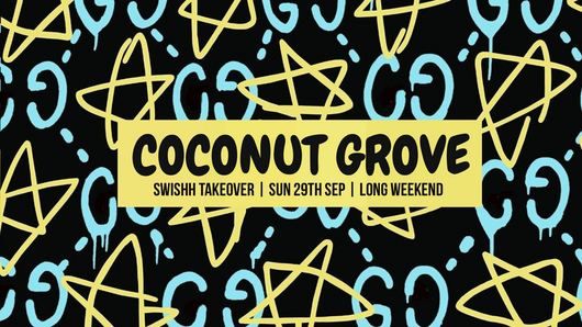 SWISHH x COCONUT GROVE  SUN 29TH SEPTEMBER