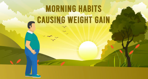 MORNING HABITS CAUSING WEIGHT GAIN
