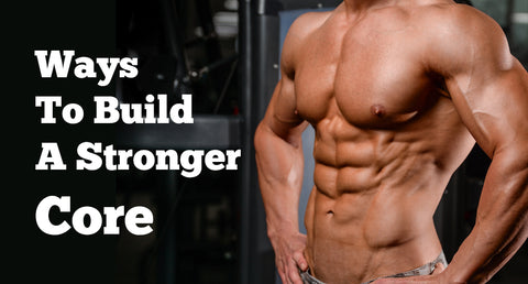 WAYS TO BUILD A STRONGER CORE