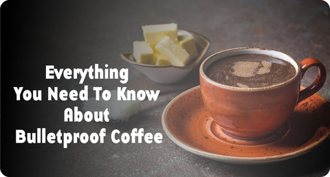 EVERYTHING YOU NEED TO KNOW ABOUT BULLETPROOF COFFEE