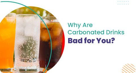 WHY ARE CARBONATED DRINKS BAD FOR YOU?