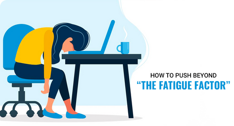 "HOW TO PUSH BEYOND -""THE FATIGUE FACTOR"""