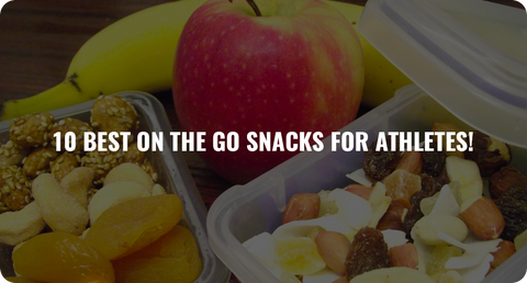 10 BEST ON THE GO SNACKS FOR ATHLETES!