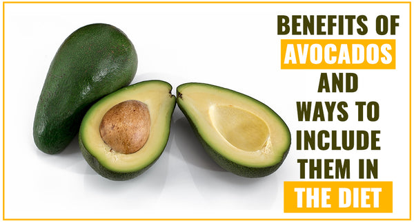 BENEFITS OF AVOCADOS AND WAYS TO INCLUDE THEM IN THE DIET