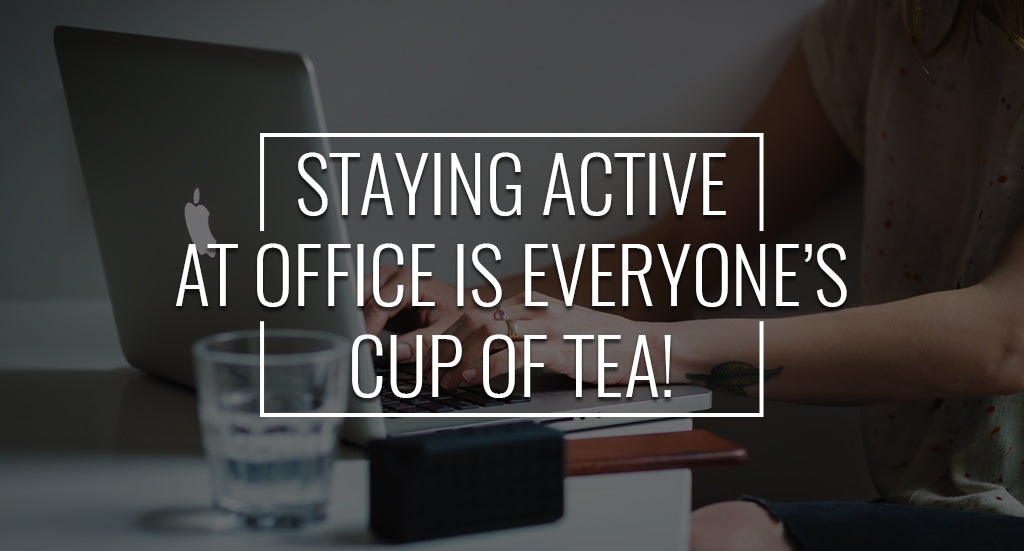 Staying Active at Office Is Everyone's Cup of Tea!