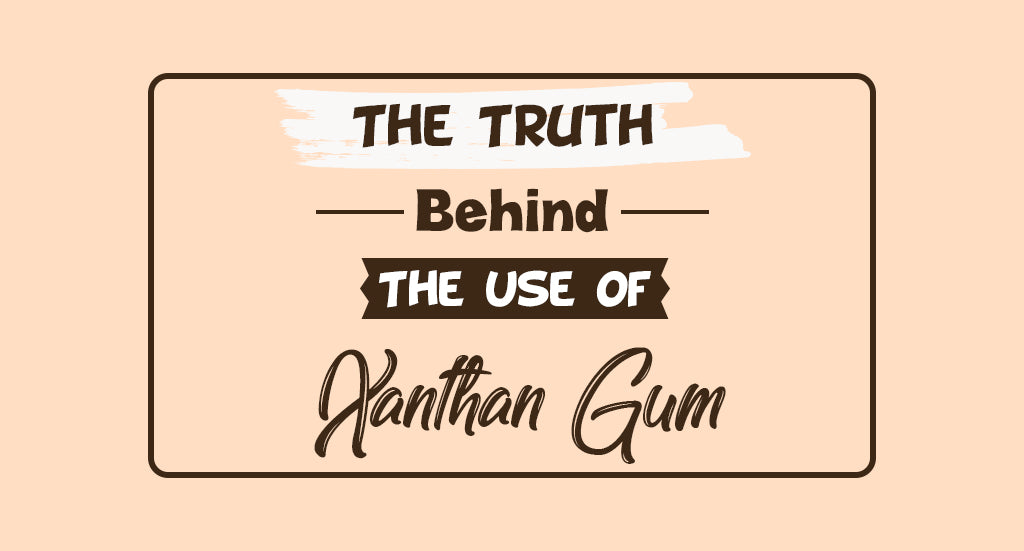 The Truth Behind The Use of Xanthan Gum