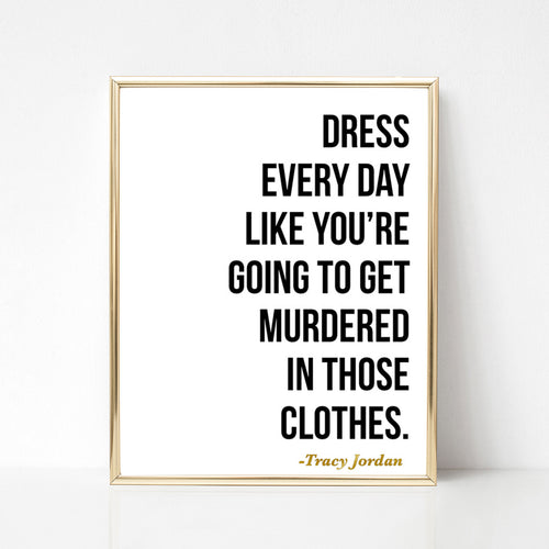 Dress Every Day Like You're Going to Get Murdered in Those Clothes - 8x10 Print - Spiffing