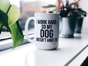 I work hard so my dog doesn't have to.