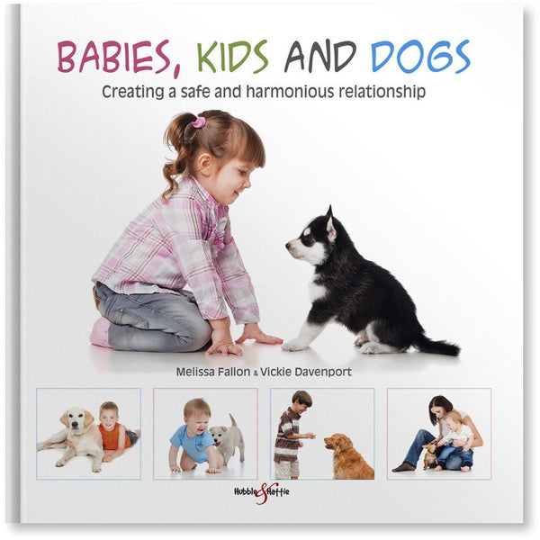 Babies, kids and dogs - Creating a safe and harmonious relationship, Human dog book, Hubble & Hattie, Need Not Lift A Paw Limited
