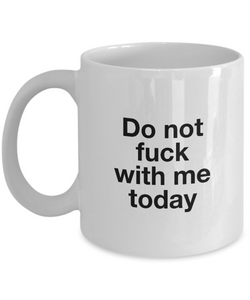 Do Not Fuck With Me Today Funny Coffee Mug