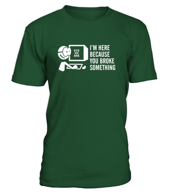 I'm here because you broke something - Programmer funny shirt -  - nerd4life