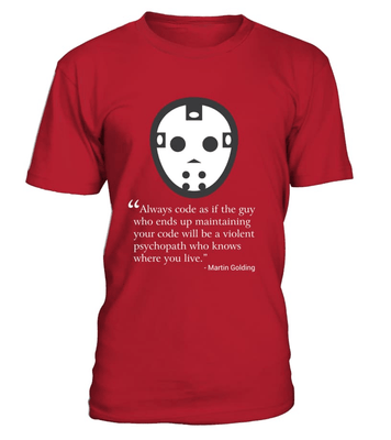 Always code as if the guy who ends up maintaining your code will be a violent psychopath who knows where you live - Programmer funny shirt, hoodie, v-neck, sweatshirt