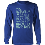 Limited Edition - Yes Actually The World Does Revolve Around My Dogs Long Sleeve