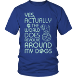 Limited Edition - Yes Actually The World Does Revolve Around My Dogs T shirt Classic