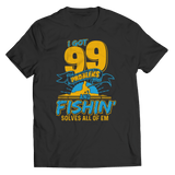 Limited Edition - 99 PROBLEMS - FISHING SOLVES ALL OF EM Unisex Shirt