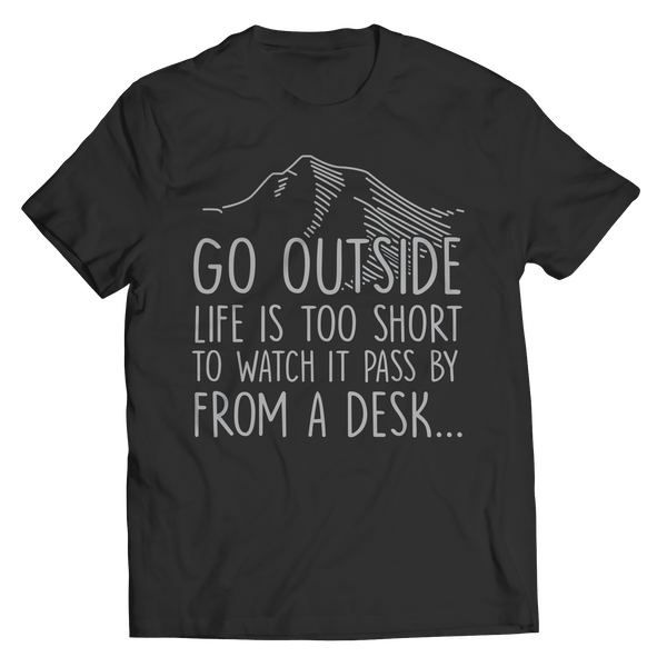 Go Outside Life Is Too Short To Watch It Pass By From A Desk T Shirt Classic  Black