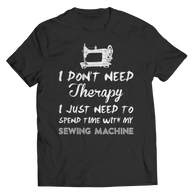 I Don't Need Therapy I Just Need Time With My Sewing Machine T shirt