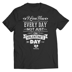 Limited Edition - I Love you Everyday Not Just Valentines Day - Unisex Shirt