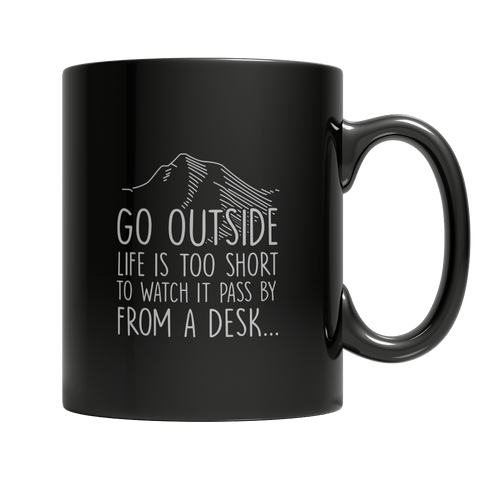 Go Outside Life Is Too Short To Watch It Pass By From A Desk - Mug