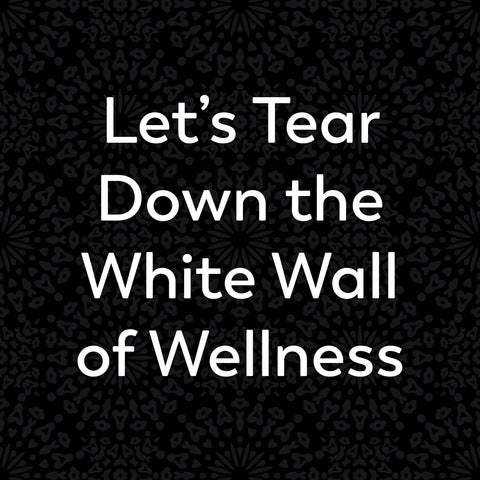 Let's Tear Down the White Wall of Wellness