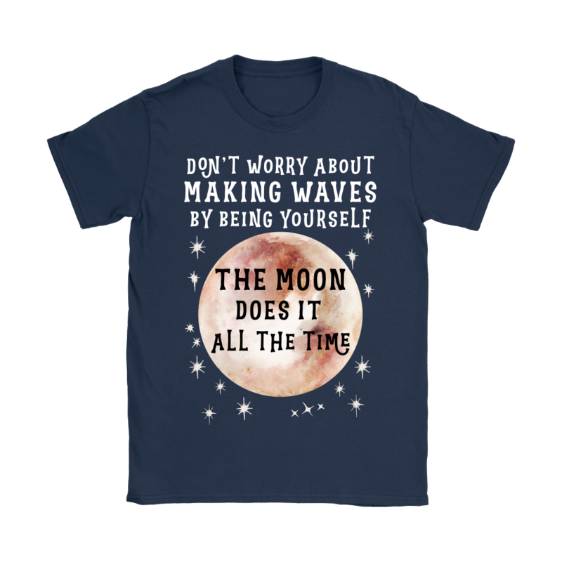 Black Gildan Women's T-Shirt that says 'Don't worry about making waves by being yourself. The moon does it all the time.""