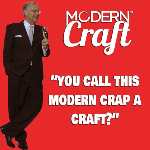 You Call this Modern Crap a Craft?