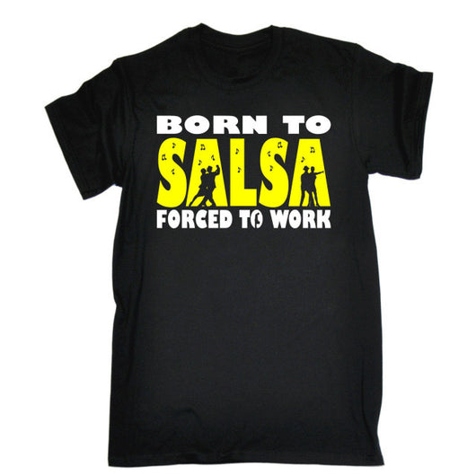 BORN TO SALSA FORCED TO WORK T-SHIRT Tee Dance Dancing Funny Birthday Gift 123t Summer Style Hip Hop Men T Shirt Tops - World Salsa Championships