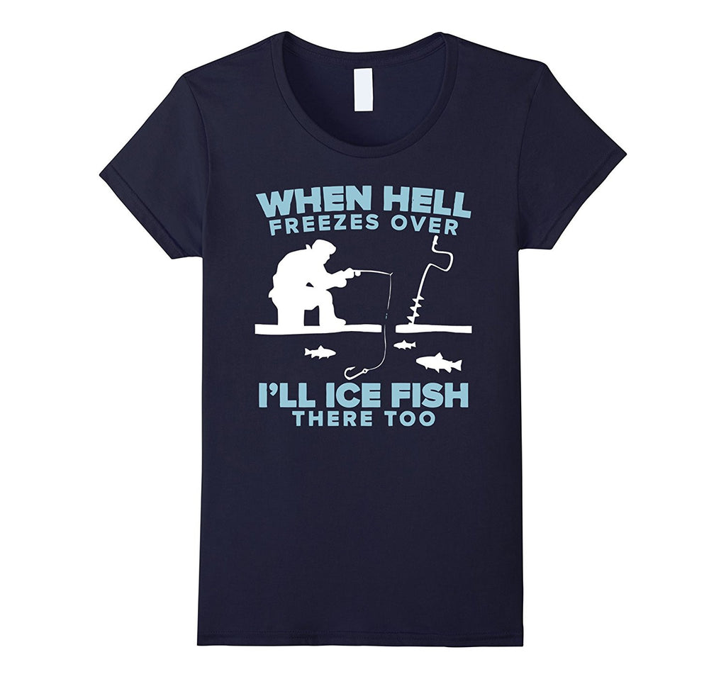 When Hell Freezes Over- I'll Ice Fish There Too T-Shirts