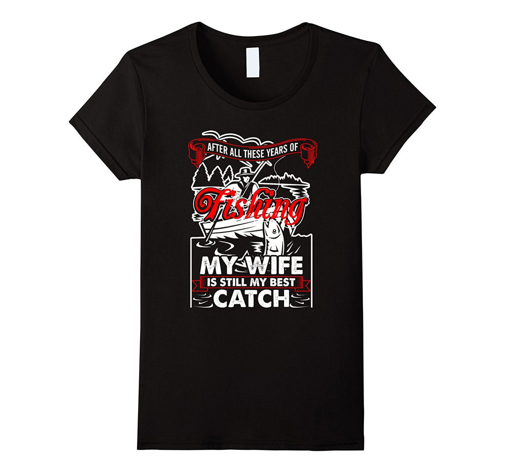 Fishing - My Wife Is Still My Best Catch t shirt
