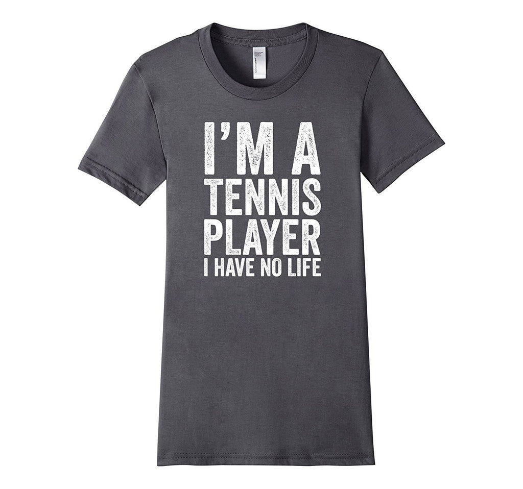 I'm A Tennis Player I Have No Life - Funny Sports T-Shirt
