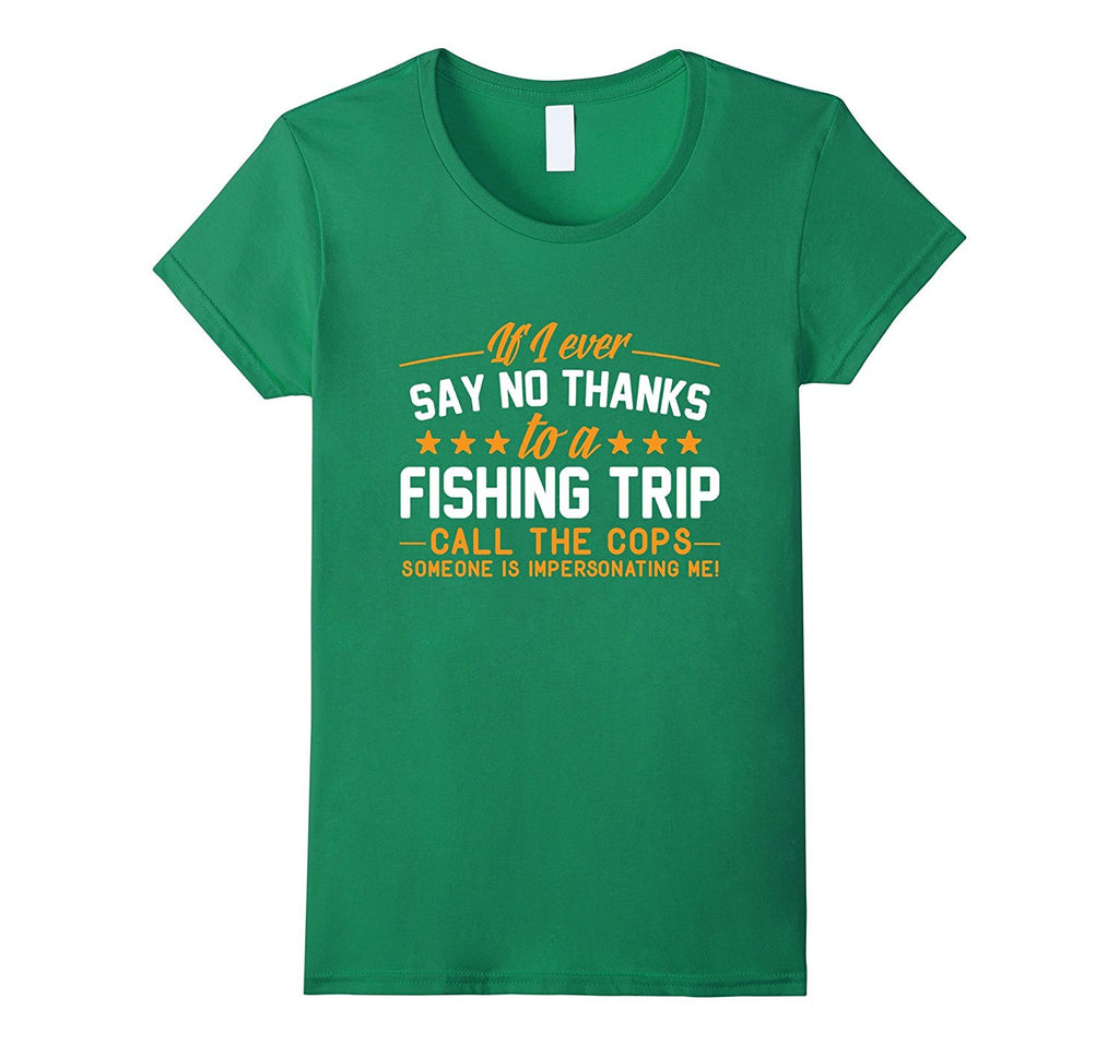 If I Ever Say No to a Fishing Trip- Call The Cops T-Shirt