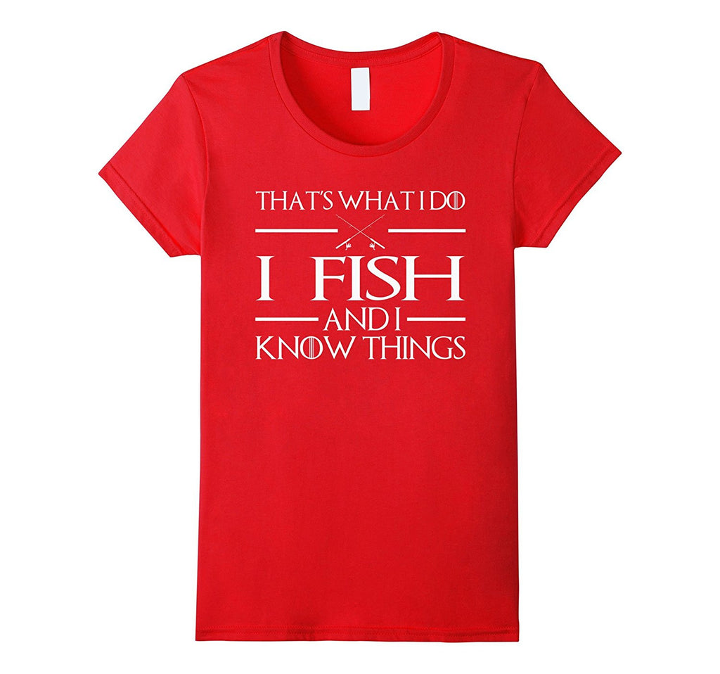 I Fish And I Know Things - Fishing T-Shirts