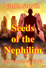 Seeds of the Nephilim - Evil Angels On Earth<!-- Violet Smyth --!>