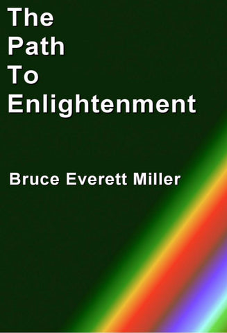 The Path To Enlightenment - a Personal Development eBook by Bruce Everett Miller.